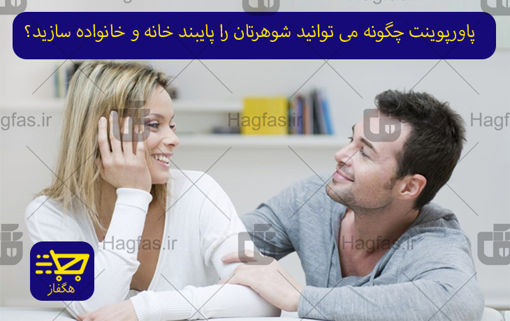پاورپوینت چگونه می توانید شوهرتان را پایبند خانه و خانواده سازید؟